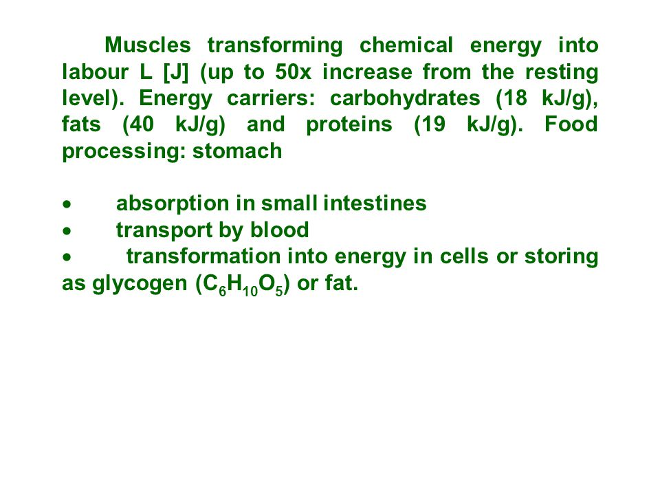 Muscles transforming chemical energy into labour L [J] (up to 50x increase from the resting level). Energy carriers: carbohydrates (18 kJ/g), fats (40 kJ/g) and proteins (19 kJ/g). Food processing: stomach